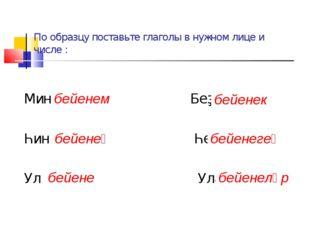 По образцу поставьте глаголы в нужном лице и числе : Мин бейенем Беҙ ... Һин