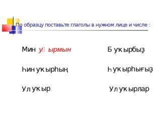 По образцу поставьте глаголы в нужном лице и числе : Мин уҡырмын Беҙ ... Һин