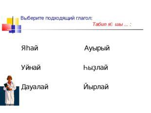 Выберите подходящий глагол: Табип яҡшы ... : Яһай Ауырый Уйнай Һыҙлай Дауалай