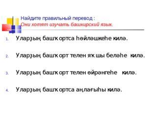 Найдите правильный перевод : Они хотят изучать башкирский язык. Уларҙың башҡо