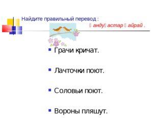 Найдите правильный перевод : Һандуғастар һайрай . Грачи кричат. Лачточки поют