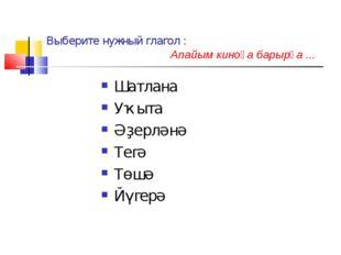 Выберите нужный глагол : Апайым киноға барырға ... Шатлана Уҡыта Әҙерләнә Тег