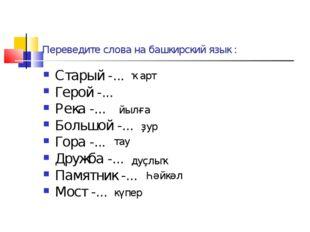 Переведите слова на башкирский язык : Старый -... Герой -... Река -... Большо