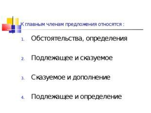 К главным членам предложения относятся : Обстоятельства, определения Подлежащ