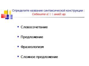 Определите название синтаксической конструкции : Себеште көҙ һанайҙар. Словос