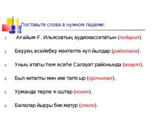 Поставьте слова в нужном падеже: Ағайым Ғ. Ильясовтың аудиокассетаһын (подари