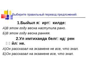 Выберите правильный перевод предложений: 1.Быйыл яҙ иртә килде: А)В этом году