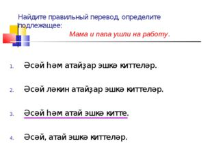 Найдите правильный перевод, определите подлежащее: Мама и папа ушли на работу