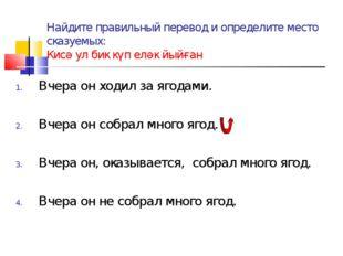 Найдите правильный перевод и определите место сказуемых: Кисә ул бик күп еләк