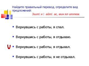 Найдите правильный перевод, определите вид предложений: Эштән ҡайтҡас, мин ял