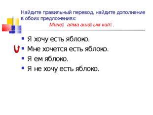 Найдите правильный перевод, найдите дополнение в обоих предложениях: Минең ал