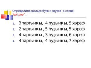 """Определите,сколько букв и звуков в слове """"егәрле"""" : 3 тартынҡы, 4 һуҙынҡы, 5"""