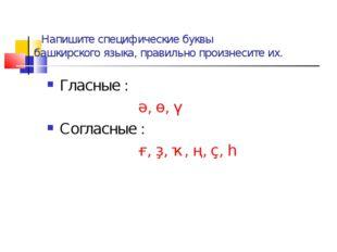 Напишите специфические буквы башкирского языка, правильно произнесите их. Гл