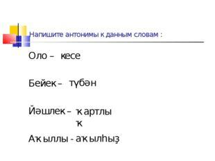 Напишите антонимы к данным словам : Оло – Бейек – Йәшлек – Аҡыллы - кесе түбә