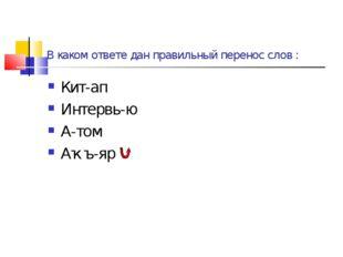 В каком ответе дан правильный перенос слов : Кит-ап Интервь-ю А-том Аҡъ-яр