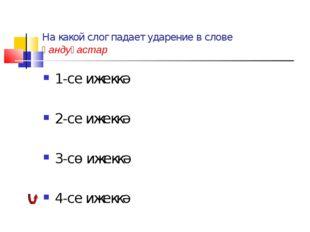 На какой слог падает ударение в слове һандуғастар 1-се ижеккә 2-се ижеккә 3-с