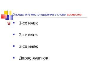 Определите место ударения в слове космоста 1-се ижек 2-се ижек 3-сө ижек Дөрө