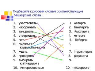 Подберите к русским словам соответствующие башкирские слова : 1. участвовать