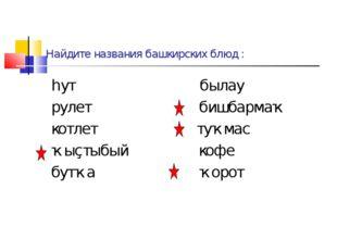 Найдите названия башкирских блюд : һут былау рулет бишбармаҡ котлет туҡмас ҡы