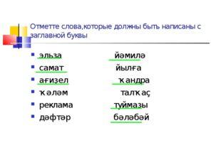 Отметте слова,которые должны быть написаны с заглавной буквы эльза йәмилә сам
