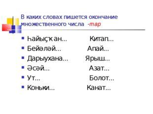В каких словах пишется окончание множественного числа -тар Һайыҫҡан... Китап.