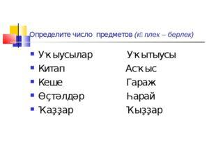 Определите число предметов (күплек – берлек) Уҡыусылар Уҡытыусы Китап Асҡыс К