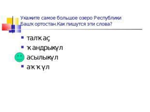 Укажите самое большое озеро Республики Башҡортостан.Как пишутся эти слова? та