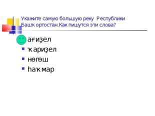 Укажите самую большую реку Республики Башҡортостан.Как пишутся эти слова? ағи