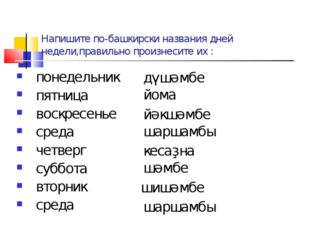 Напишите по-башкирски названия дней недели,правильно произнесите их : понедел