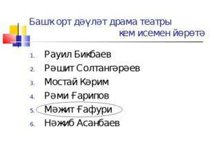 Башҡорт дәүләт драма театры кем исемен йөрөтә Рауил Бикбаев Рәшит Солтангәрәе