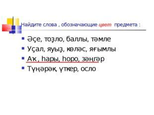 Найдите слова , обозначающие цвет предмета : Әҫе, тоҙло, баллы, тәмле Уҫал, я