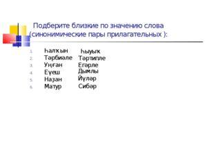 Подберите близкие по значению слова (синонимические пары прилагательных ): Һ
