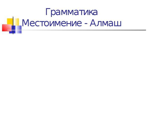 Грамматика Местоимение - Алмаш