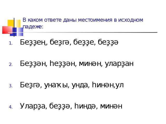 В каком ответе даны местоимения в исходном падеже: Беҙҙең, беҙгә, беҙҙе, беҙҙ...