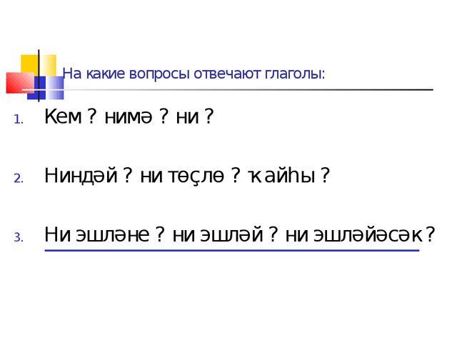 На какие вопросы отвечают глаголы: Кем ? нимә ? ни ? Ниндәй ? ни төҫлө ? ҡайһ...