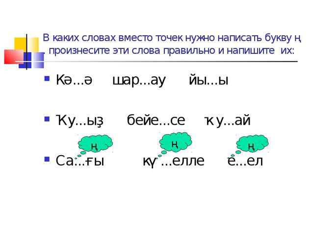 В каких словах вместо точек нужно написать букву ң . произнесите эти слова пр...