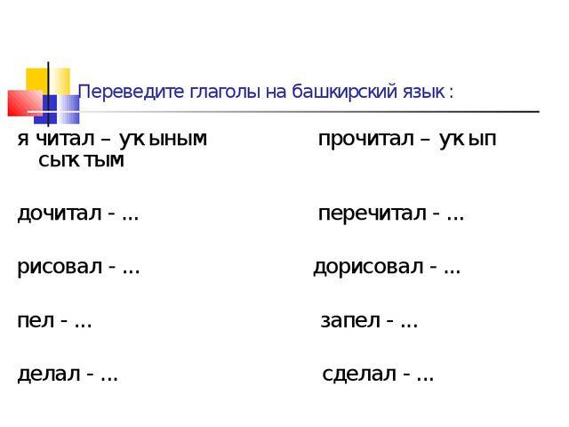 Переведите глаголы на башкирский язык : я читал – уҡыным прочитал – уҡып сыҡт...