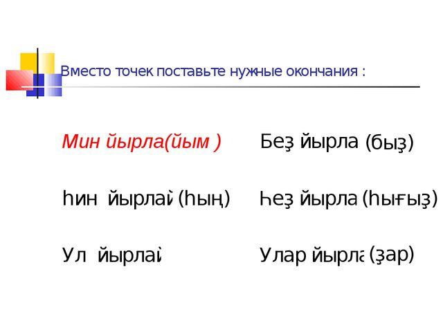 Вместо точек поставьте нужные окончания : Мин йырла(йым ) Беҙ йырлай... һин й...
