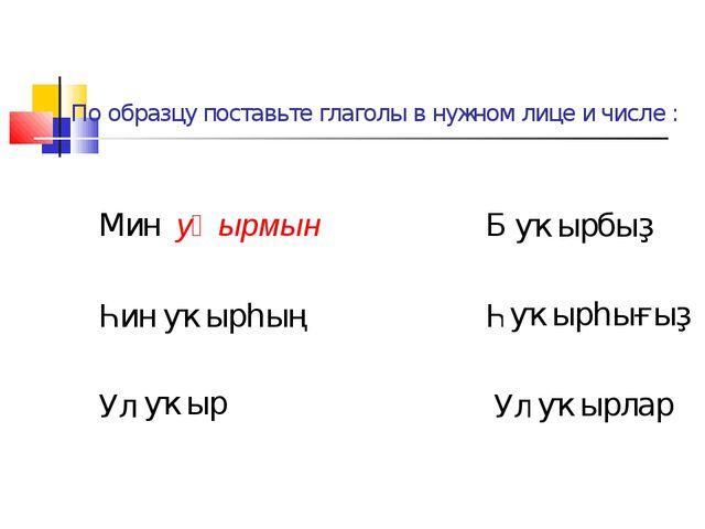 По образцу поставьте глаголы в нужном лице и числе : Мин уҡырмын Беҙ ... Һин...