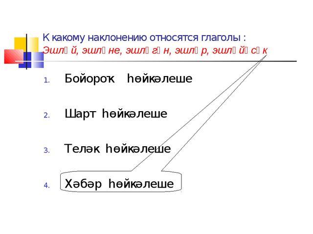 К какому наклонению относятся глаголы : Эшләй, эшләне, эшләгән, эшләр, эшләйә...