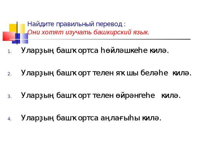 Найдите правильный перевод : Они хотят изучать башкирский язык. Уларҙың башҡо...