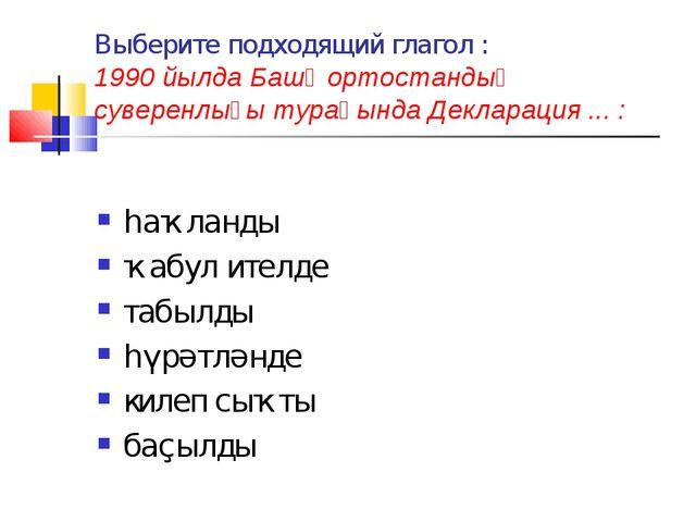 Выберите подходящий глагол : 1990 йылда Башҡортостандың суверенлығы тураһында...