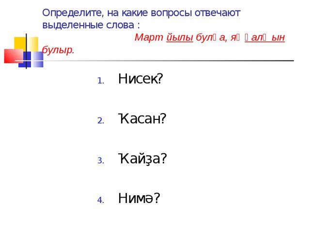 Определите, на какие вопросы отвечают выделенные слова : Март йылы булһа, яҙ...