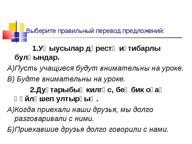 Выберите правильный перевод предложений: 1.Уҡыусылар дәрестә иғтибарлы булһын...