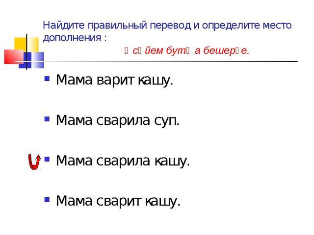 Найдите правильный перевод и определите место дополнения : Әсәйем бутҡа бешер...
