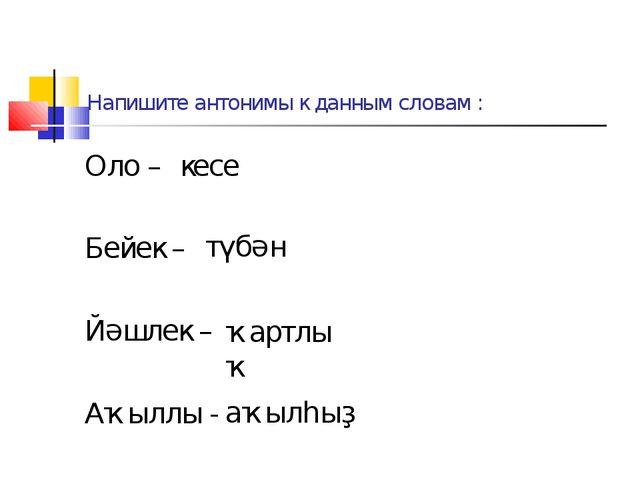 Напишите антонимы к данным словам : Оло – Бейек – Йәшлек – Аҡыллы - кесе түбә...