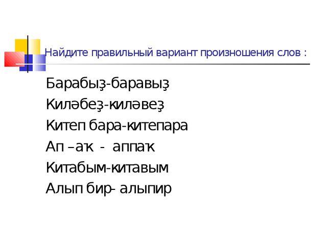 Найдите правильный вариант произношения слов : Барабыҙ-баравыҙ Киләбеҙ-киләве...