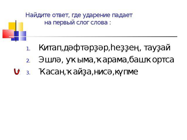 Найдите ответ, где ударение падает на первый слог слова : Китап,дәфтәрҙәр,һеҙ...