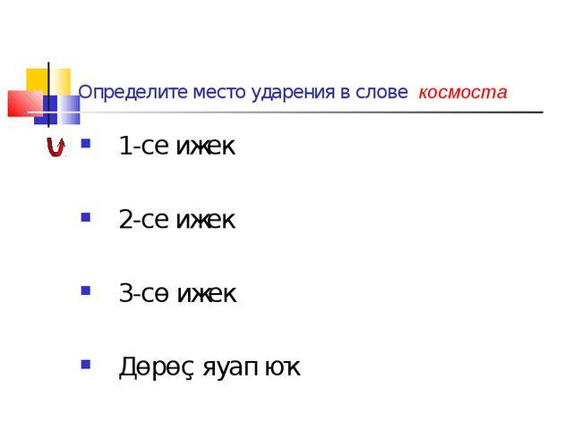 Определите место ударения в слове космоста 1-се ижек 2-се ижек 3-сө ижек Дөрө...