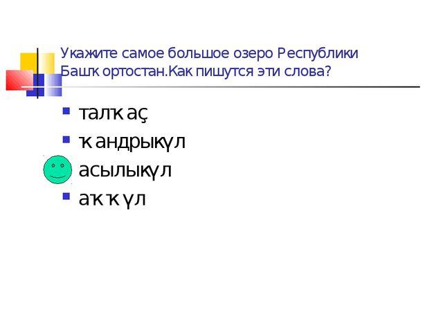 Укажите самое большое озеро Республики Башҡортостан.Как пишутся эти слова? та...